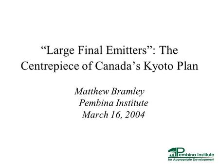 """Large Final Emitters"": The Centrepiece of Canada's Kyoto Plan Matthew Bramley Pembina Institute March 16, 2004."