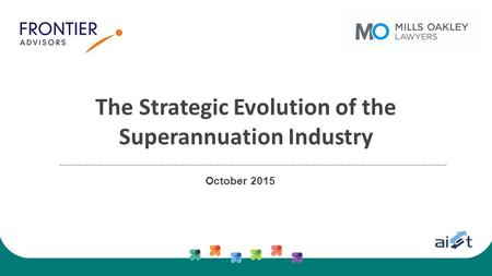 The Strategic Evolution of the Superannuation Industry October 2015.