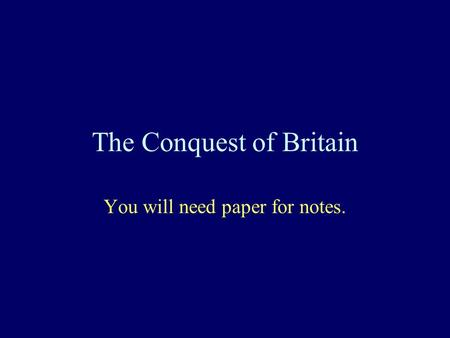 The Conquest of Britain You will need paper for notes.