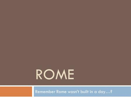 Remember Rome wasn't built in a day…?