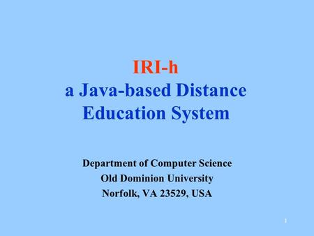 1 IRI-h a Java-based Distance Education System Department of Computer Science Old Dominion University Norfolk, VA 23529, USA.