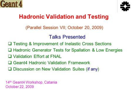 Hadronic Validation and Testing Talks Presented  Testing & Improvement of Inelastic Cross Sections  Hadronic Generator Tests for Spallation & Low Energies.
