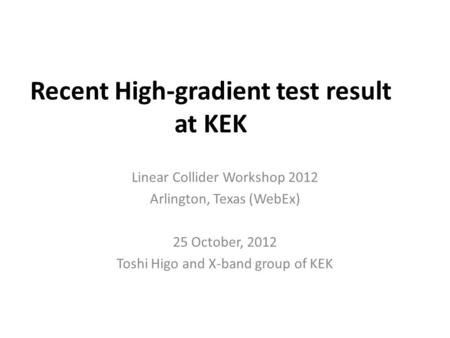 Recent High-gradient test result at KEK Linear Collider Workshop 2012 Arlington, Texas (WebEx) 25 October, 2012 Toshi Higo and X-band group of KEK.