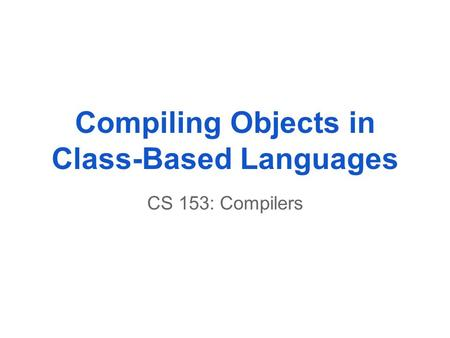 Compiling Objects in Class-Based Languages CS 153: Compilers.