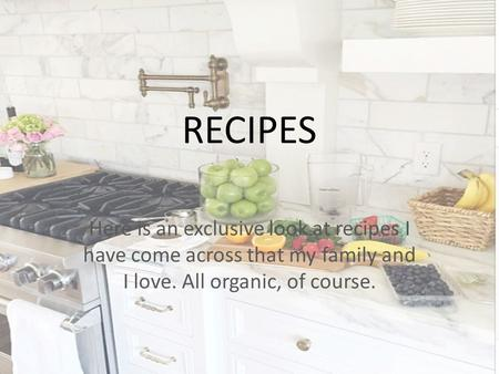 RECIPES Here is an exclusive look at recipes I have come across that my family and I love. All organic, of course.