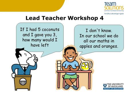 Lead Teacher Workshop 4 I don't know. In our school we do all our maths in apples and oranges. If I had 5 coconuts and I gave you 3, how many would I have.