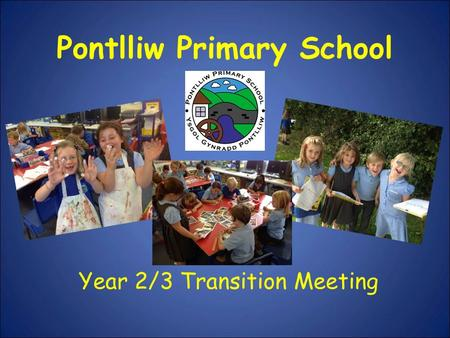 Pontlliw Primary School Year 2/3 Transition Meeting.