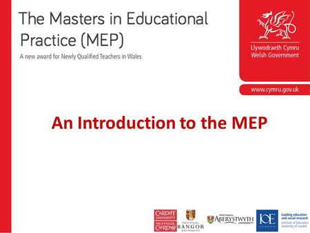 An Introduction to the MEP. MEP delivery The Masters in Educational Practice is delivered regionally across Wales on behalf of the Welsh Government.Welsh.