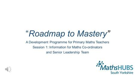 """Roadmap to Mastery"" A Development Programme for Primary Maths Teachers Session 1: Information for Maths Co-ordinators and Senior Leadership Team."