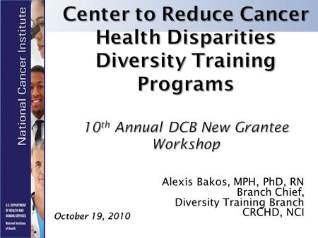 Alexis Bakos, MPH, PhD, RN Branch Chief, Diversity Training Branch CRCHD, NCI October 19, 2010.