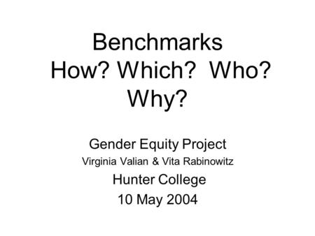Benchmarks How? Which? Who? Why? Gender Equity Project Virginia Valian & Vita Rabinowitz Hunter College 10 May 2004.