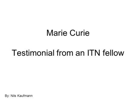 Marie Curie Testimonial from an ITN fellow By: Nils Kaufmann.
