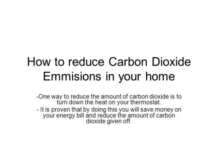 How to reduce Carbon Dioxide Emmisions in your home -One way to reduce the amount of carbon dioxide is to turn down the heat on your thermostat. - It is.