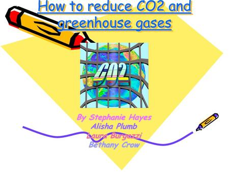 How to reduce CO2 and greenhouse gases By Stephanie Hayes Alisha Plumb Laura Burgazzi Bethany Crow.