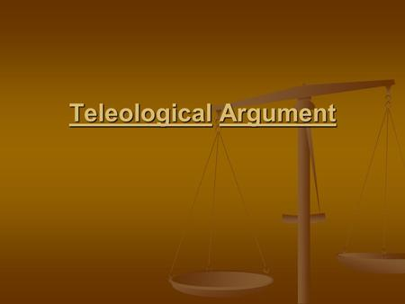 Teleological Argument. Teleological argument or the argument from design is based upon observation of the world Teleological argument or the argument.