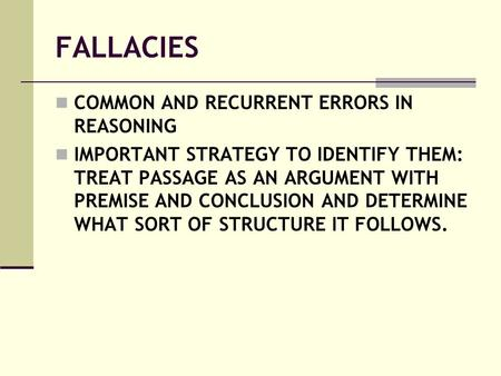 FALLACIES COMMON AND RECURRENT ERRORS IN REASONING IMPORTANT STRATEGY TO IDENTIFY THEM: TREAT PASSAGE AS AN ARGUMENT WITH PREMISE AND CONCLUSION AND DETERMINE.
