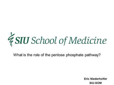Eric Niederhoffer SIU-SOM What is the role of the pentose phosphate pathway?