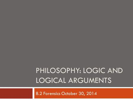PHILOSOPHY: LOGIC AND LOGICAL ARGUMENTS 8.2 Forensics October 30, 2014.