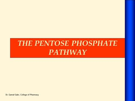 THE PENTOSE PHOSPHATE PATHWAY Dr. Gamal Gabr, College of Pharmacy.