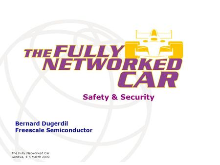International Telecommunication Union The Fully Networked Car Geneva, 4-5 March 2009 Safety & Security Bernard Dugerdil Freescale Semiconductor.