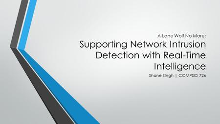 A Lone Wolf No More: Supporting Network Intrusion Detection with Real-Time Intelligence Shane Singh | COMPSCI 726.