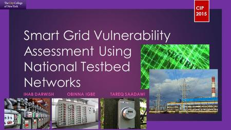 CIP 2015 Smart Grid Vulnerability Assessment Using National Testbed Networks IHAB DARWISHOBINNA IGBETAREQ SAADAWI.
