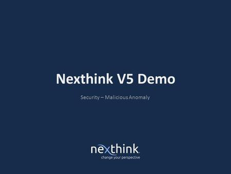 Nexthink V5 Demo Security – Malicious Anomaly. Situation › Avoid damage resulting from the incident itself and the cost of the unplanned response › Protection.