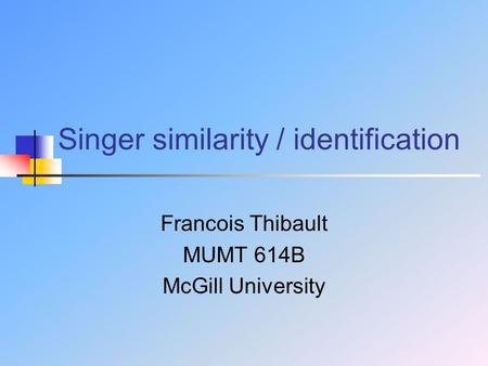 Singer similarity / identification Francois Thibault MUMT 614B McGill University.