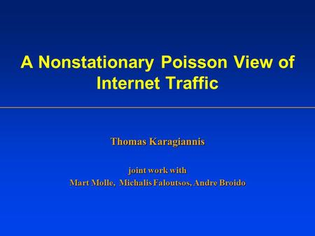 A Nonstationary Poisson View of Internet Traffic Thomas Karagiannis joint work with Mart Molle, Michalis Faloutsos, Andre Broido.