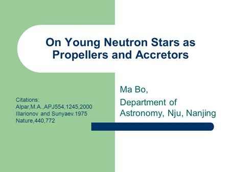 On Young Neutron Stars as Propellers and Accretors Ma Bo, Department of Astronomy, Nju, Nanjing Citations: Alpar,M.A.,APJ554,1245,2000 Illarionov and Sunyaev.1975.