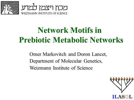 1 Network Motifs in Prebiotic Metabolic Networks Omer Markovitch and Doron Lancet, Department of Molecular Genetics, Weizmann Institute of Science.