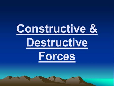 Constructive & Destructive Forces. EQ: What is the difference between a Constructive Force and a Destructive Force?