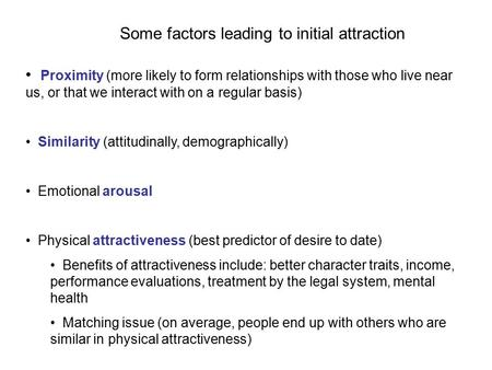 Some factors leading to initial attraction Proximity (more likely to form relationships with those who live near us, or that we interact with on a regular.