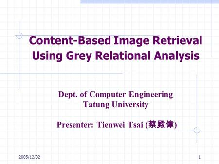 2005/12/021 Content-Based Image Retrieval Using Grey Relational Analysis Dept. of Computer Engineering Tatung University Presenter: Tienwei Tsai ( 蔡殿偉.