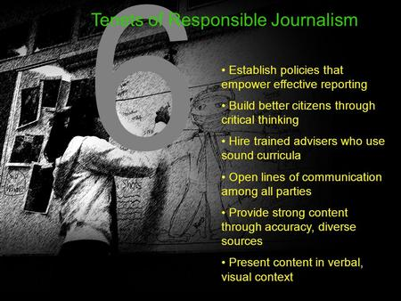 6 6 Tenets of Responsible Journalism Establish policies that empower effective reporting Build better citizens through critical thinking Hire trained advisers.