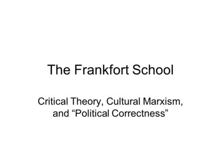 "The Frankfort School Critical Theory, Cultural Marxism, and ""Political Correctness"""