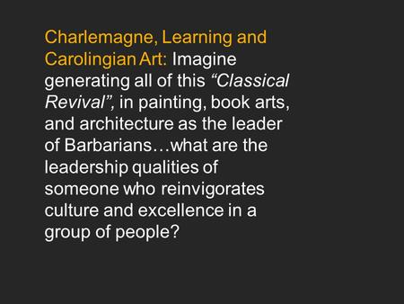 "Charlemagne, Learning and Carolingian Art: Imagine generating all of this ""Classical Revival"", in painting, book arts, and architecture as the leader of."