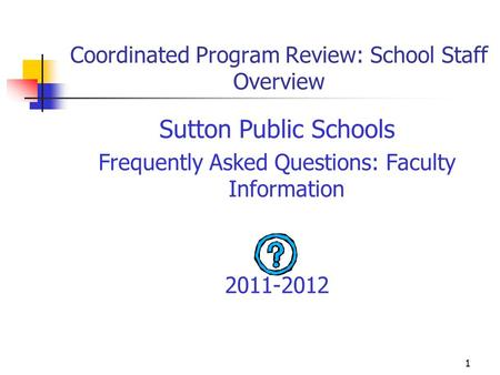 1 Coordinated Program Review: School Staff Overview Sutton Public Schools Frequently Asked Questions: Faculty Information 2011-2012.
