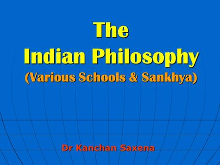 The Indian Philosophy (Various Schools & Sankhya) Dr Kanchan Saxena.