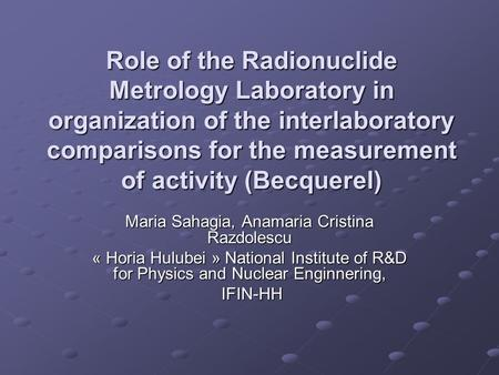 Role of the Radionuclide Metrology Laboratory in organization of the interlaboratory comparisons for the measurement of activity (Becquerel) Maria Sahagia,