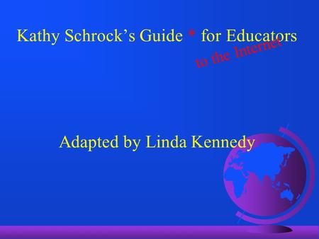 Kathy Schrock's Guide * for Educators Adapted by Linda Kennedy to the Internet.
