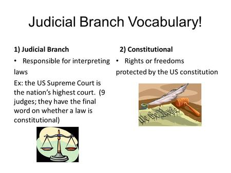 Judicial Branch Vocabulary! 1) Judicial Branch Responsible for interpreting laws Ex: the US Supreme Court is the nation's highest court. (9 judges; they.