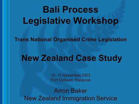 1 Bali Process Legislative Workshop Trans National Organised Crime Legislation New Zealand Case Study 10 -11 November 2003 Port Dickson, Malaysia Arron.