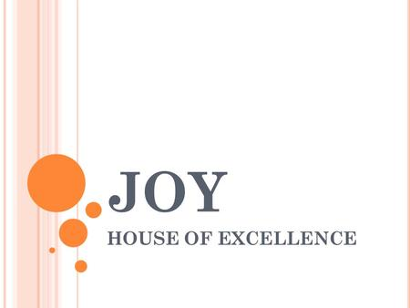 JOY HOUSE OF EXCELLENCE. J OY – H APPINESS Galatia 5:22 But the fruit of the Spirit is love, joy, peace, patience, kindness, goodness, faithfulness The.