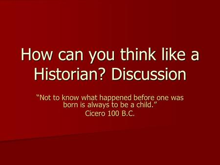"How can you think like a Historian? Discussion ""Not to know what happened before one was born is always to be a child."" Cicero 100 B.C."