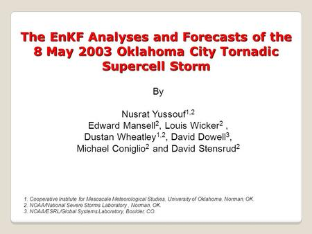 The EnKF Analyses and Forecasts of the 8 May 2003 Oklahoma City Tornadic Supercell Storm By Nusrat Yussouf 1,2 Edward Mansell 2, Louis Wicker 2, Dustan.
