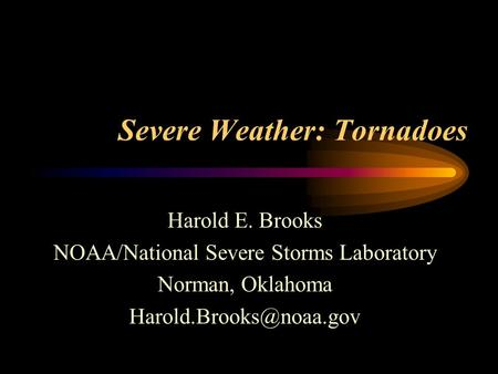 Severe Weather: Tornadoes Harold E. Brooks NOAA/National Severe Storms Laboratory Norman, Oklahoma