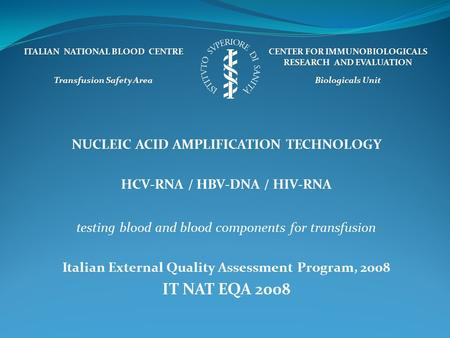 NUCLEIC ACID AMPLIFICATION TECHNOLOGY HCV-RNA / HBV-DNA / HIV-RNA testing blood and blood components for transfusion Italian External Quality Assessment.