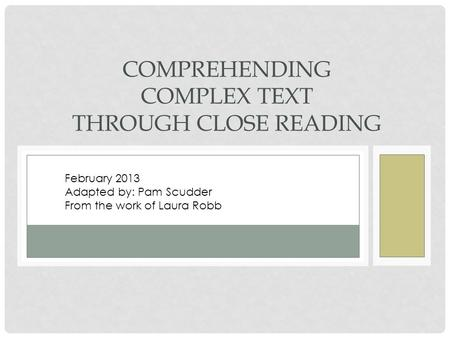 COMPREHENDING COMPLEX TEXT THROUGH CLOSE READING February 2013 Adapted by: Pam Scudder From the work of Laura Robb.