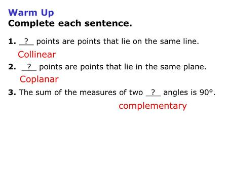 Warm Up Complete each sentence. 1. ? points are points that lie on the same line. 2. ? points are points that lie in the same plane. 3. The sum of the.